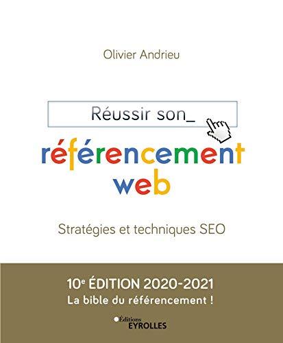 Réussir son référencement web. Stratégies et techniques SEO. 10e édition 2020-2021. La bible du référencement ! Olivier Andrieu