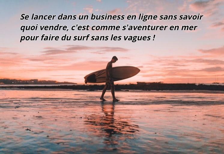 Se lancer dans un business en ligne sans savoir quoi vendre, c'est comme s'aventurer en mer pour faire du surf sans les vagues !