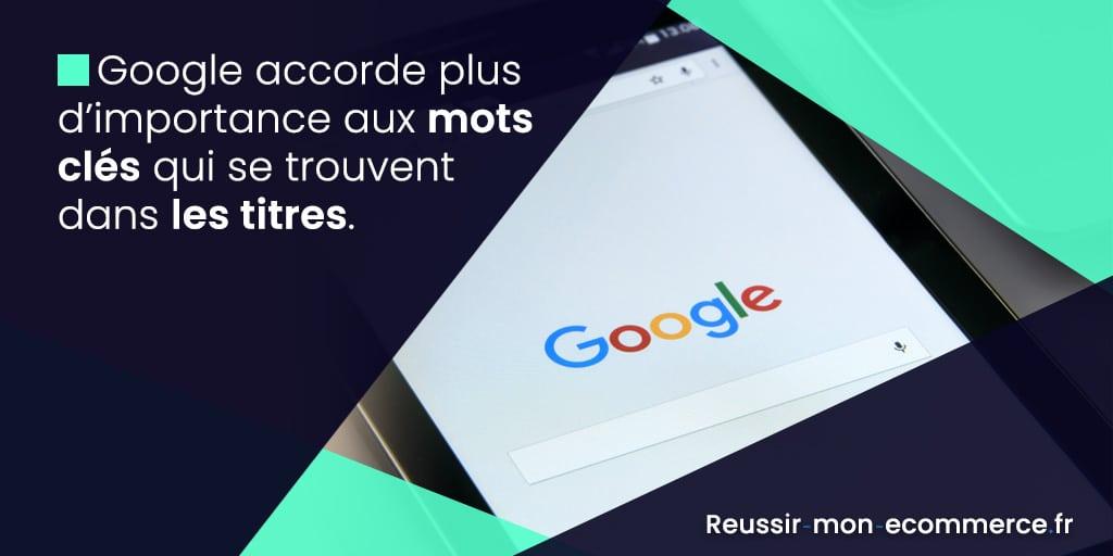 Google accorde plus d'importance aux mots clés qui se trouvent dans les titres.