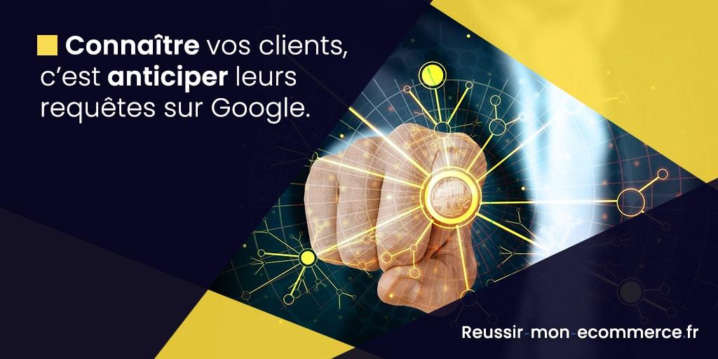 Connaître vos clients, c'est anticiper leurs requêtes sur Google.